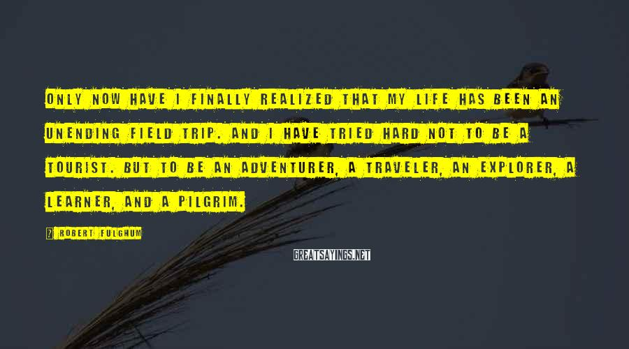 Robert Fulghum Sayings: Only now have I finally realized that my life has been an unending field trip.