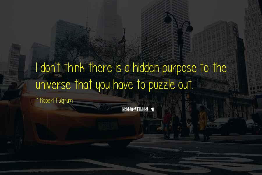Robert Fulghum Sayings: I don't think there is a hidden purpose to the universe that you have to