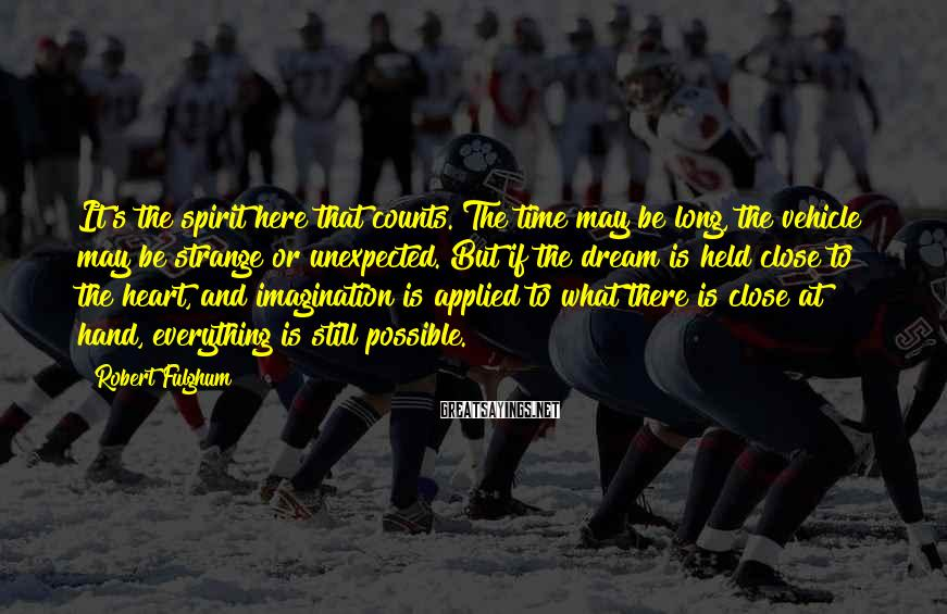 Robert Fulghum Sayings: It's the spirit here that counts. The time may be long, the vehicle may be