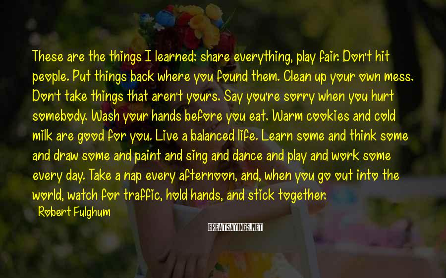 Robert Fulghum Sayings: These are the things I learned: share everything, play fair. Don't hit people. Put things