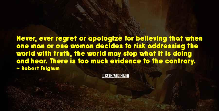 Robert Fulghum Sayings: Never, ever regret or apologize for believing that when one man or one woman decides