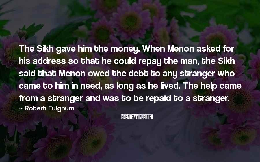 Robert Fulghum Sayings: The Sikh gave him the money. When Menon asked for his address so that he