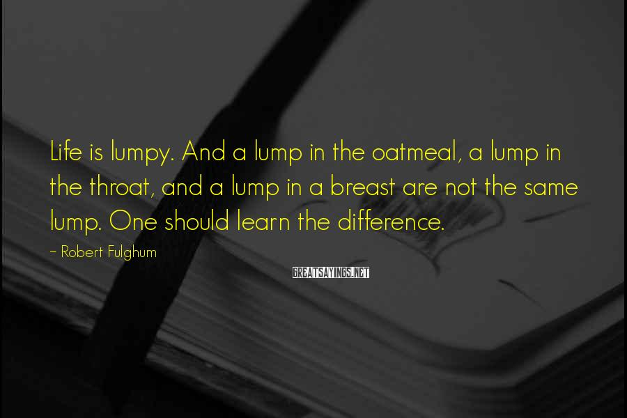Robert Fulghum Sayings: Life is lumpy. And a lump in the oatmeal, a lump in the throat, and