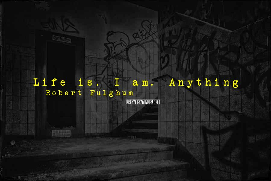 Robert Fulghum Sayings: Life is. I am. Anything might happen. And I believe I may invest my life