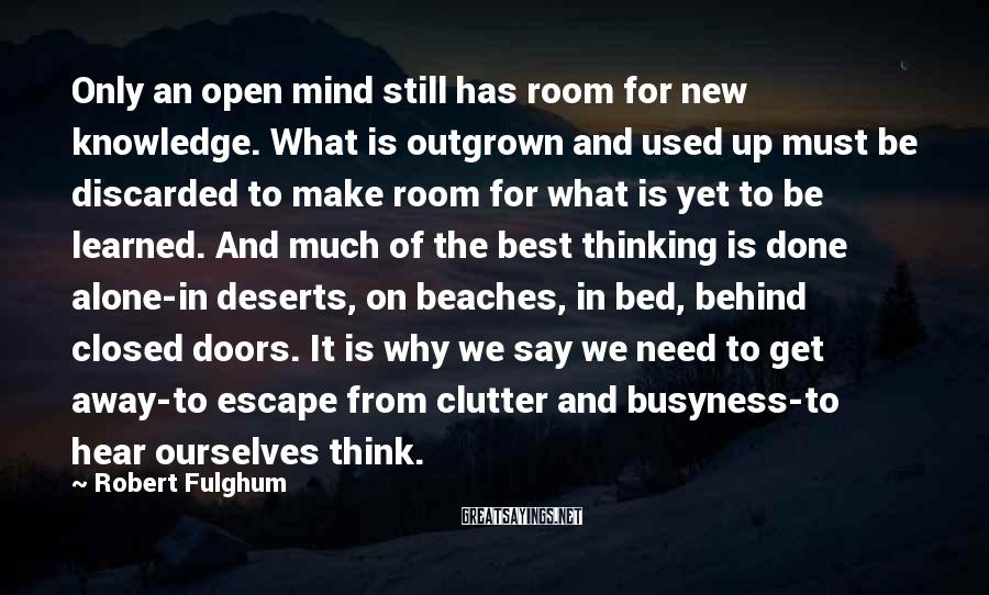 Robert Fulghum Sayings: Only an open mind still has room for new knowledge. What is outgrown and used