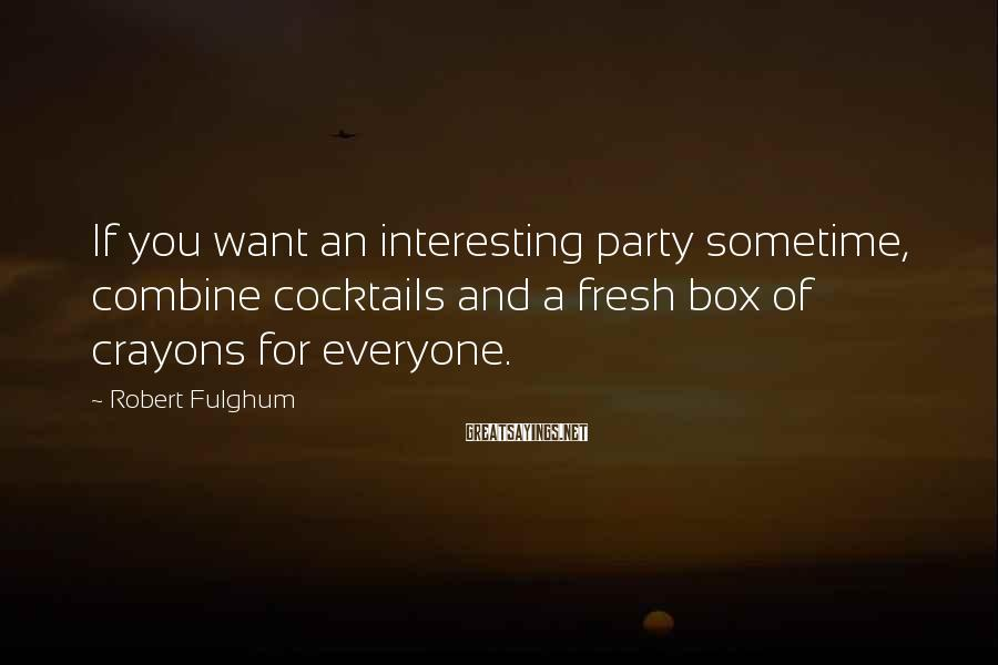 Robert Fulghum Sayings: If you want an interesting party sometime, combine cocktails and a fresh box of crayons