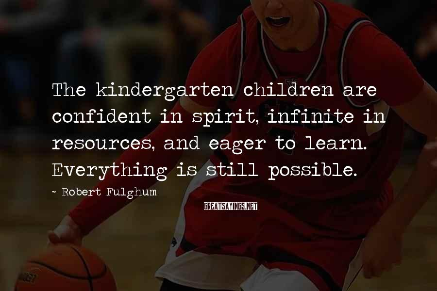 Robert Fulghum Sayings: The kindergarten children are confident in spirit, infinite in resources, and eager to learn. Everything