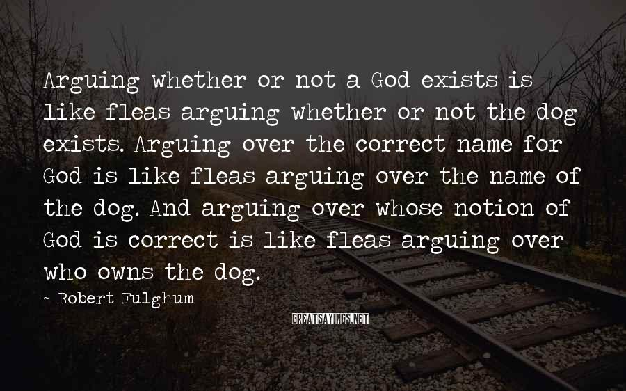 Robert Fulghum Sayings: Arguing whether or not a God exists is like fleas arguing whether or not the