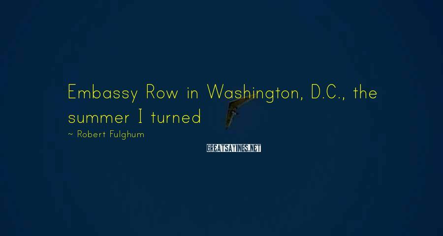 Robert Fulghum Sayings: Embassy Row in Washington, D.C., the summer I turned