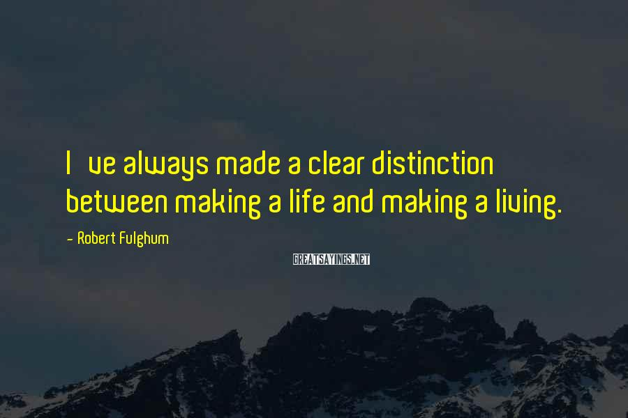 Robert Fulghum Sayings: I've always made a clear distinction between making a life and making a living.