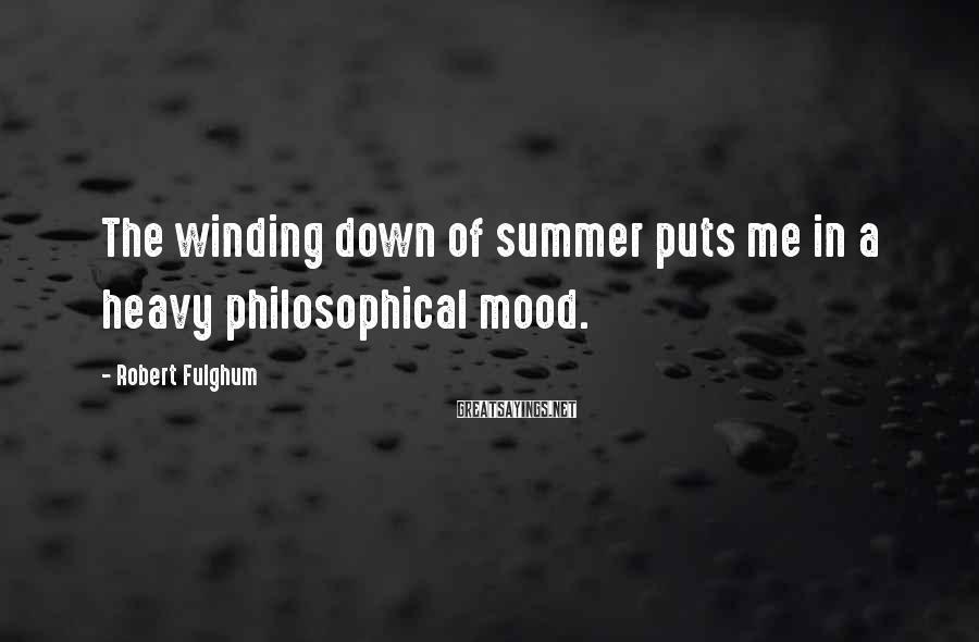 Robert Fulghum Sayings: The winding down of summer puts me in a heavy philosophical mood.