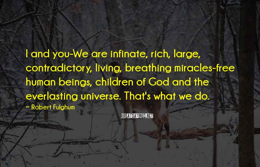 Robert Fulghum Sayings: I and you-We are infinate, rich, large, contradictory, living, breathing miracles-free human beings, children of