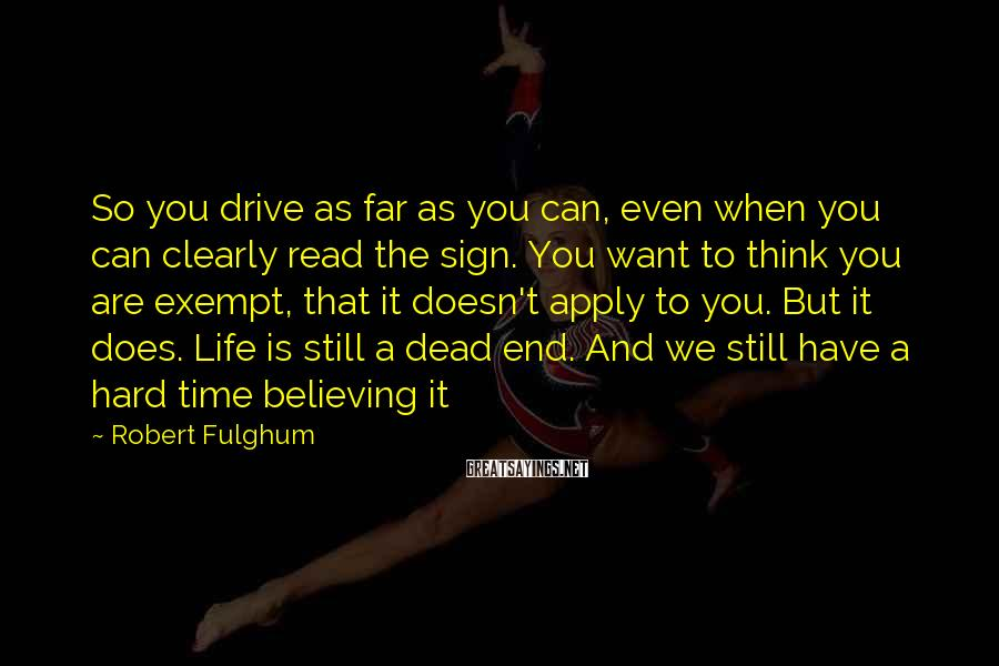 Robert Fulghum Sayings: So you drive as far as you can, even when you can clearly read the