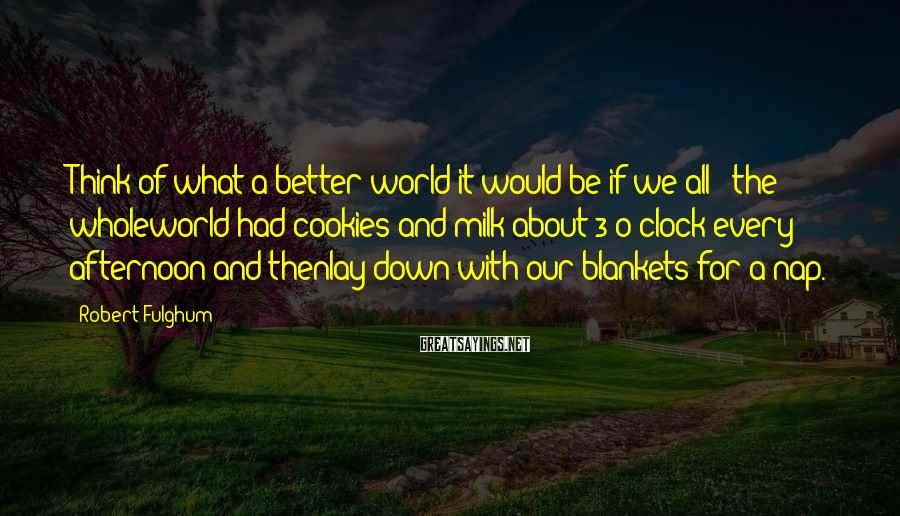 Robert Fulghum Sayings: Think of what a better world it would be if we all - the wholeworld