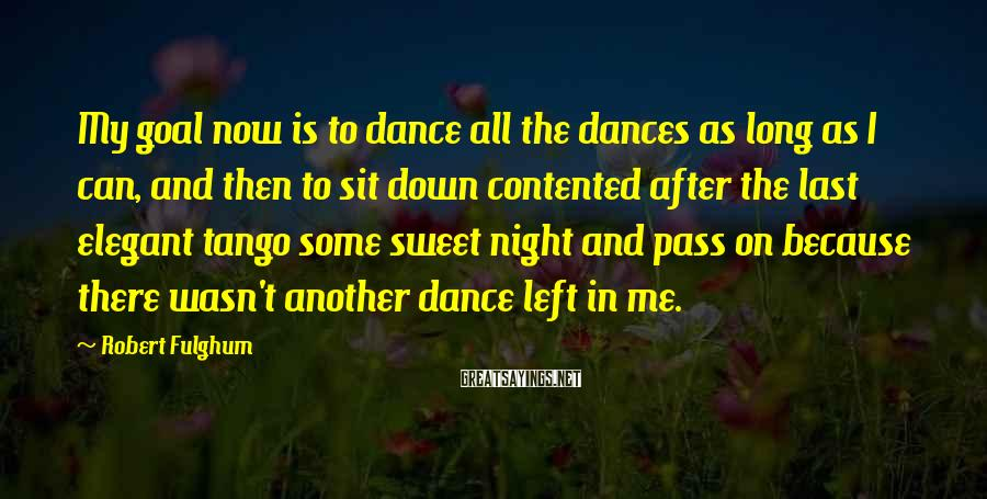 Robert Fulghum Sayings: My goal now is to dance all the dances as long as I can, and