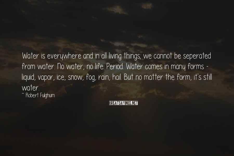 Robert Fulghum Sayings: Water is everywhere and in all living things; we cannot be seperated from water. No