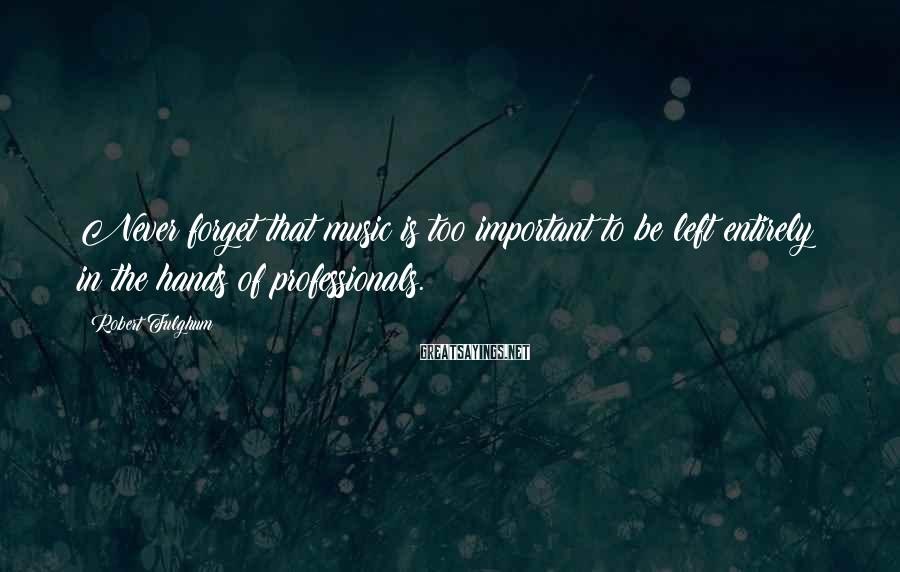 Robert Fulghum Sayings: Never forget that music is too important to be left entirely in the hands of