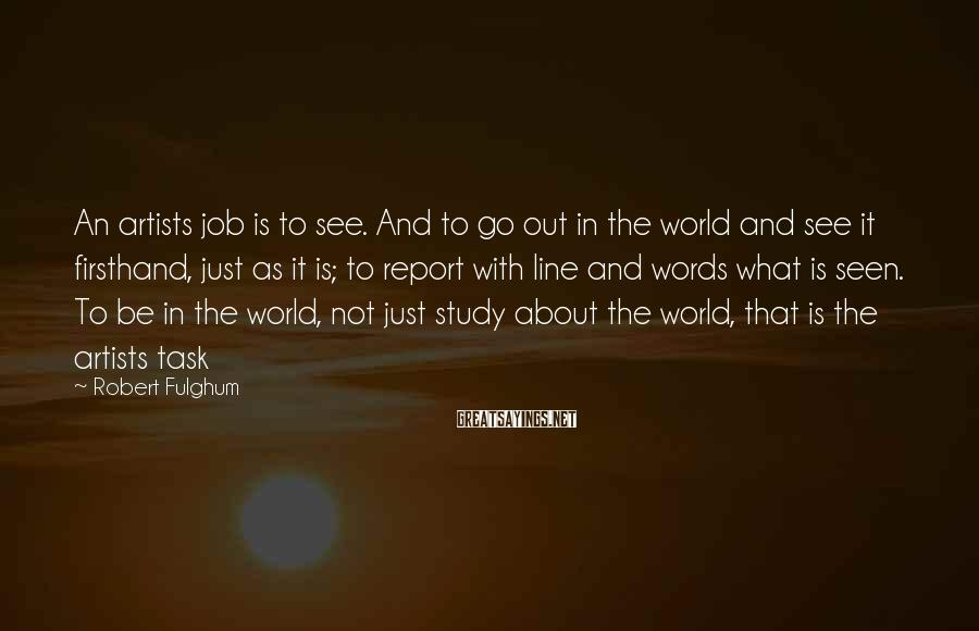 Robert Fulghum Sayings: An artists job is to see. And to go out in the world and see