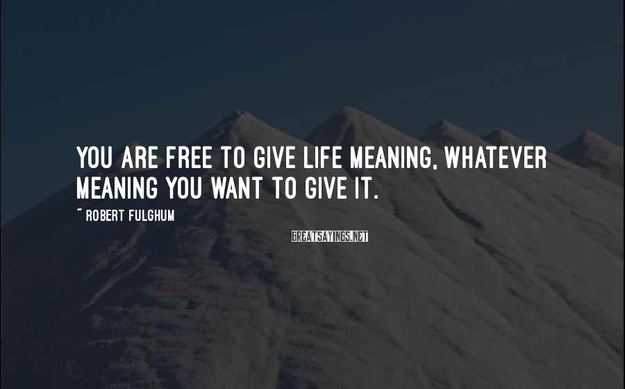 Robert Fulghum Sayings: You are free to give life meaning, whatever meaning you want to give it.