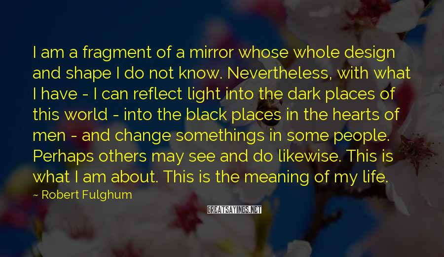 Robert Fulghum Sayings: I am a fragment of a mirror whose whole design and shape I do not