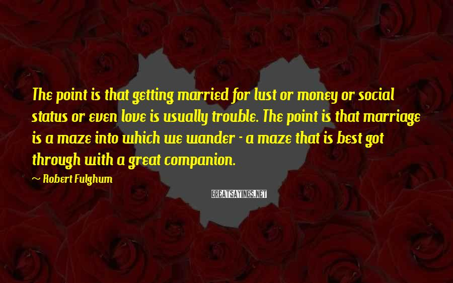 Robert Fulghum Sayings: The point is that getting married for lust or money or social status or even