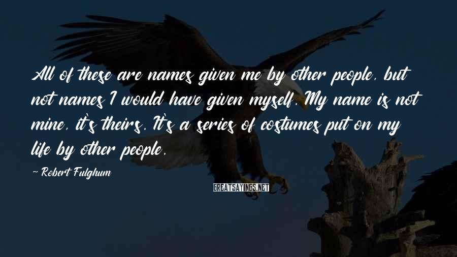 Robert Fulghum Sayings: All of these are names given me by other people, but not names I would
