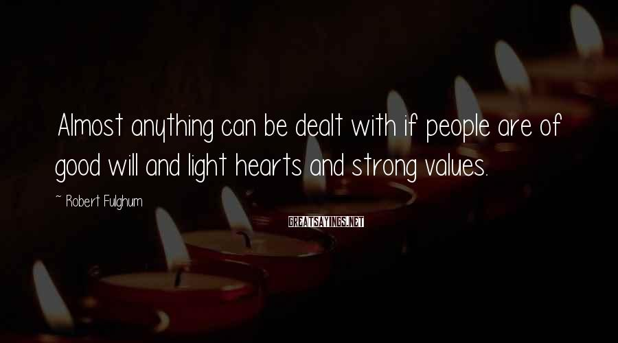 Robert Fulghum Sayings: Almost anything can be dealt with if people are of good will and light hearts