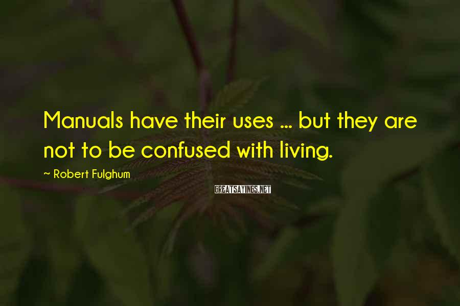 Robert Fulghum Sayings: Manuals have their uses ... but they are not to be confused with living.