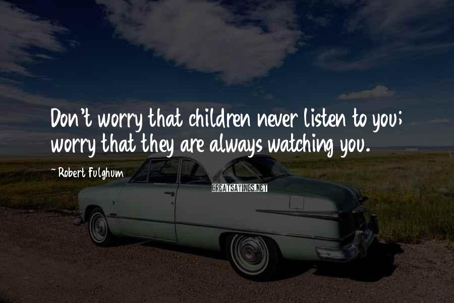 Robert Fulghum Sayings: Don't worry that children never listen to you; worry that they are always watching you.