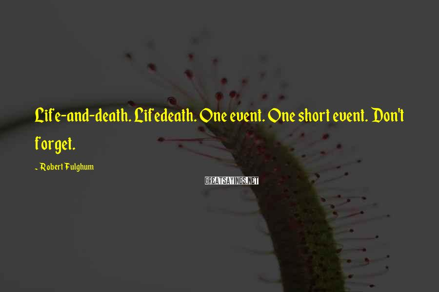 Robert Fulghum Sayings: Life-and-death. Lifedeath. One event. One short event. Don't forget.