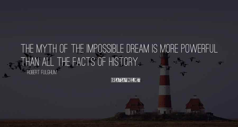 Robert Fulghum Sayings: The myth of the impossible dream is more powerful than all the facts of history.