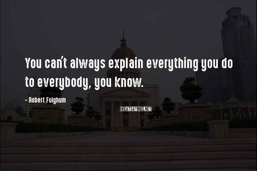 Robert Fulghum Sayings: You can't always explain everything you do to everybody, you know.