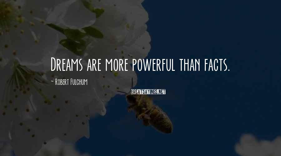 Robert Fulghum Sayings: Dreams are more powerful than facts.