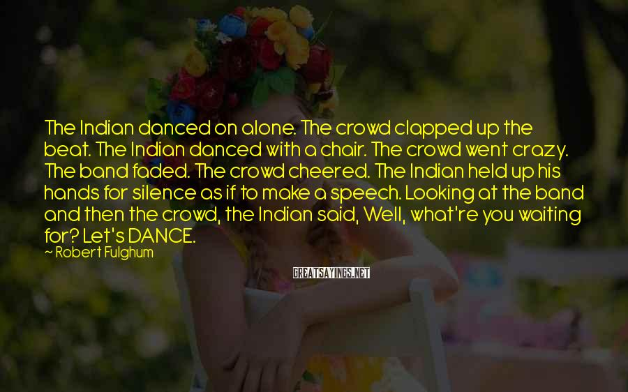 Robert Fulghum Sayings: The Indian danced on alone. The crowd clapped up the beat. The Indian danced with