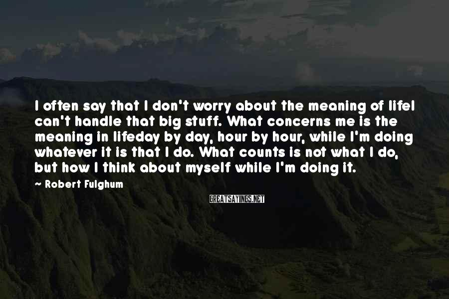 Robert Fulghum Sayings: I often say that I don't worry about the meaning of lifeI can't handle that