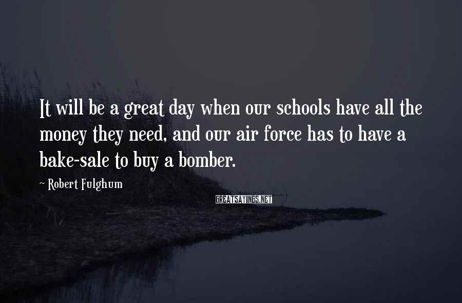 Robert Fulghum Sayings: It will be a great day when our schools have all the money they need,