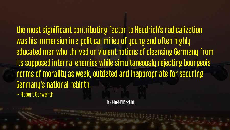 Robert Gerwarth Sayings: the most significant contributing factor to Heydrich's radicalization was his immersion in a political milieu