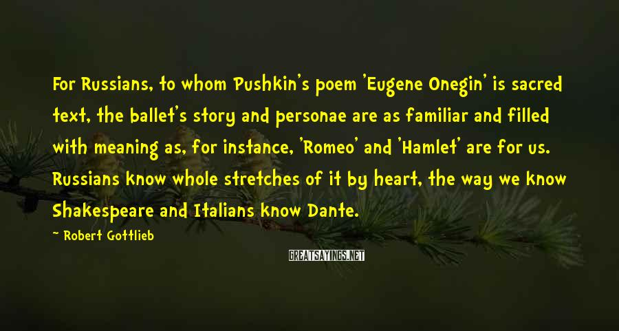 Robert Gottlieb Sayings: For Russians, to whom Pushkin's poem 'Eugene Onegin' is sacred text, the ballet's story and