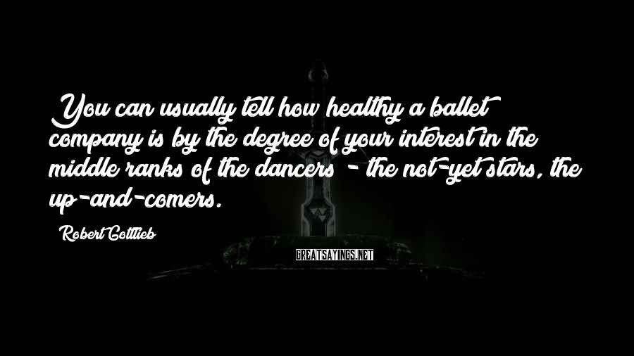 Robert Gottlieb Sayings: You can usually tell how healthy a ballet company is by the degree of your