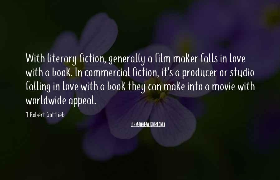 Robert Gottlieb Sayings: With literary fiction, generally a film maker falls in love with a book. In commercial