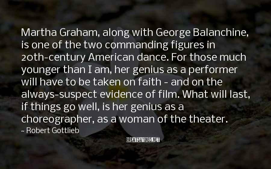 Robert Gottlieb Sayings: Martha Graham, along with George Balanchine, is one of the two commanding figures in 20th-century