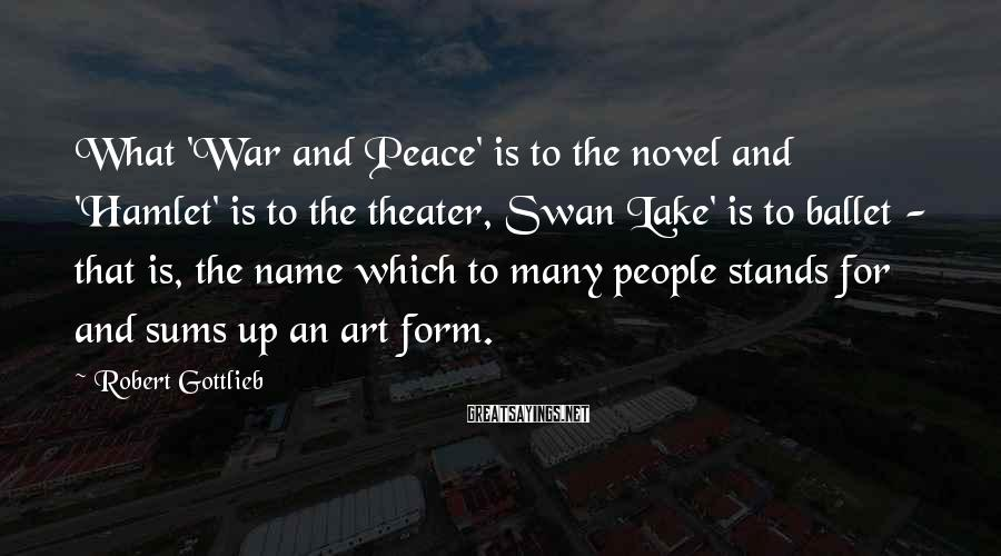 Robert Gottlieb Sayings: What 'War and Peace' is to the novel and 'Hamlet' is to the theater, Swan