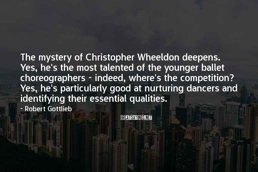 Robert Gottlieb Sayings: The mystery of Christopher Wheeldon deepens. Yes, he's the most talented of the younger ballet