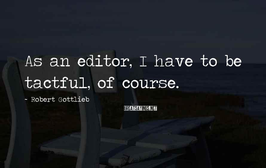 Robert Gottlieb Sayings: As an editor, I have to be tactful, of course.