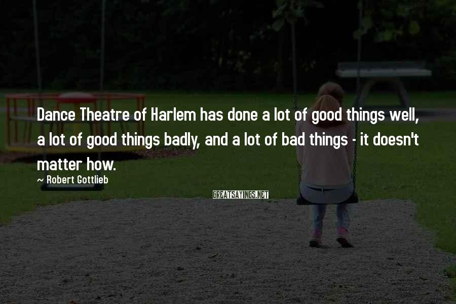 Robert Gottlieb Sayings: Dance Theatre of Harlem has done a lot of good things well, a lot of