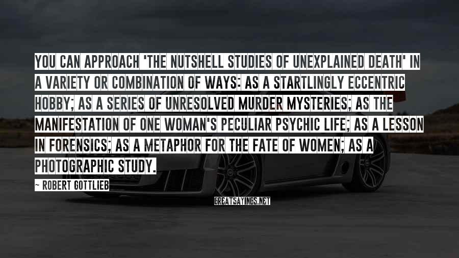 Robert Gottlieb Sayings: You can approach 'The Nutshell Studies of Unexplained Death' in a variety or combination of