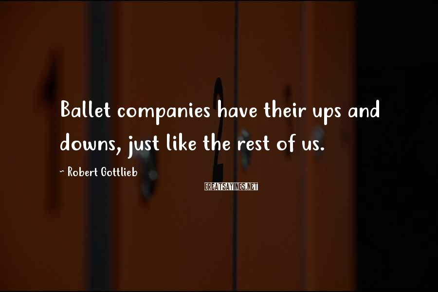 Robert Gottlieb Sayings: Ballet companies have their ups and downs, just like the rest of us.