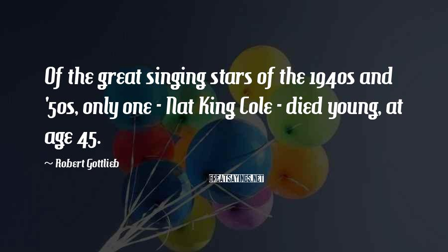 Robert Gottlieb Sayings: Of the great singing stars of the 1940s and '50s, only one - Nat King