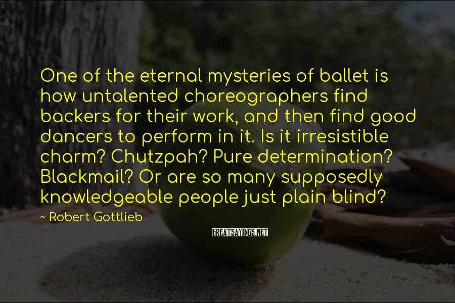 Robert Gottlieb Sayings: One of the eternal mysteries of ballet is how untalented choreographers find backers for their