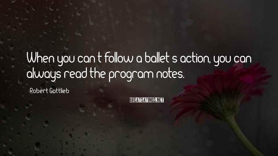 Robert Gottlieb Sayings: When you can't follow a ballet's action, you can always read the program notes.